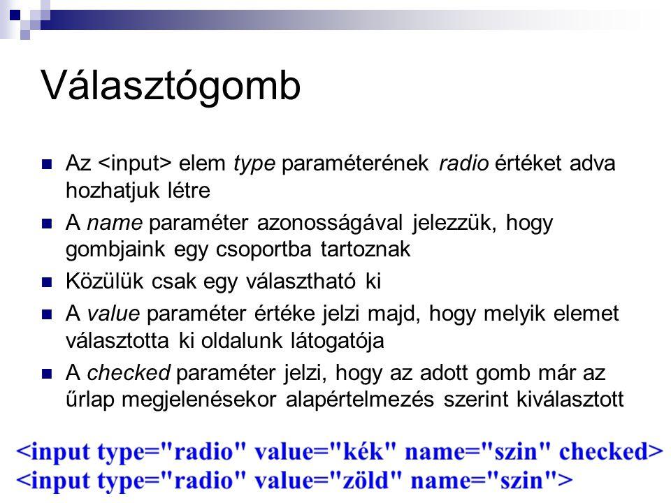Választógomb Az elem type paraméterének radio értéket adva hozhatjuk létre A name paraméter azonosságával jelezzük, hogy gombjaink egy csoportba tartoznak Közülük csak egy választható ki A value paraméter értéke jelzi majd, hogy melyik elemet választotta ki oldalunk látogatója A checked paraméter jelzi, hogy az adott gomb már az űrlap megjelenésekor alapértelmezés szerint kiválasztott