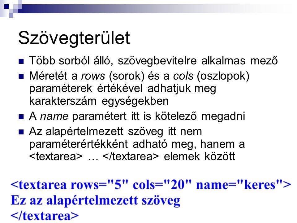 Szövegterület Több sorból álló, szövegbevitelre alkalmas mező Méretét a rows (sorok) és a cols (oszlopok) paraméterek értékével adhatjuk meg karakterszám egységekben A name paramétert itt is kötelező megadni Az alapértelmezett szöveg itt nem paraméterértékként adható meg, hanem a … elemek között