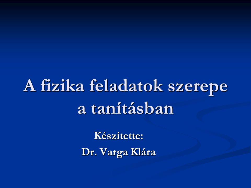 A fizika feladatok szerepe a tanításban Készítette: Dr. Varga Klára