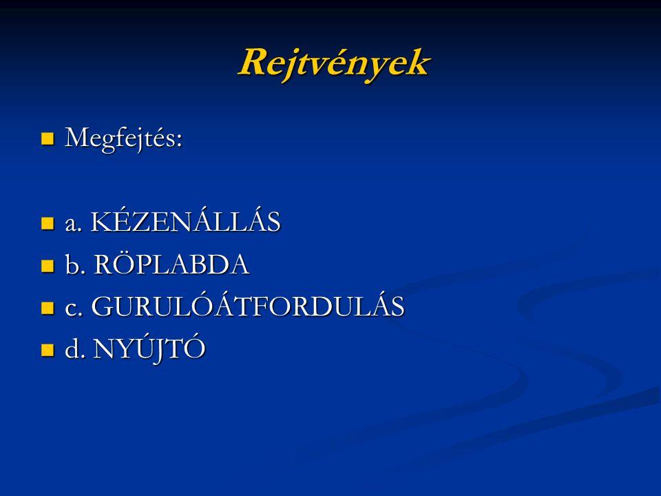 Rejtvények Megfejtés: Megfejtés: a. KÉZENÁLLÁS a. KÉZENÁLLÁS b. RÖPLABDA b. RÖPLABDA c. GURULÓÁTFORDULÁS c. GURULÓÁTFORDULÁS d. NYÚJTÓ d. NYÚJTÓ