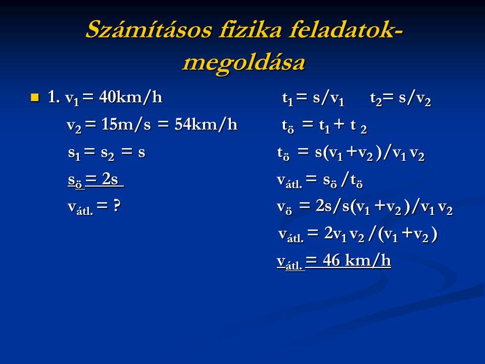 Számításos fizika feladatok- megoldása 1. v1 = 40km/h t1 = s/v1 t2= s/v2 v2 = 15m/s = 54km/h tö = = = = t1 + t 2 s1 = s2 = s tö = = = = s(v1 +v2 )/v1