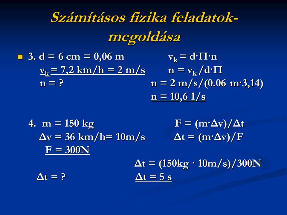 Számításos fizika feladatok- megoldása 3. d = 6 cm = 0,06 m vk = d·П·n vk = 7,2 km/h = 2 m/s n = vk /d·П n = ? n = 2 m/s/(0.06 m·3,14) n = 10,6 1/s 4.