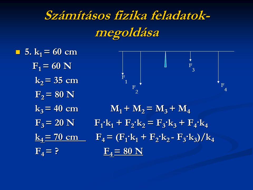 Számításos fizika feladatok- megoldása 5. k1 = 60 cm F1 = 60 N k2 = 35 cm F2 = 80 N k3 = 40 cm M1 + M2 = M3 + M4 F3 = 20 N F1·k1 + F2·k2 = F3·k3 + F4·