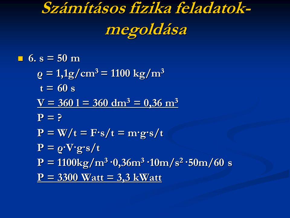 Számításos fizika feladatok- megoldása 6. s = 50 m 6. s = 50 m ρ = 1,1g/cm 3 = 1100 kg/m 3 ρ = 1,1g/cm 3 = 1100 kg/m 3 t = 60 s t = 60 s V = 360 l = 3