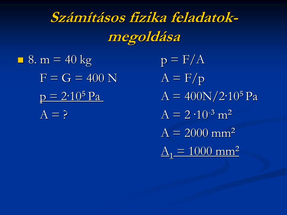 Számításos fizika feladatok- megoldása 8. m = 40 kgp = F/A 8. m = 40 kgp = F/A F = G = 400 NA = F/p F = G = 400 NA = F/p p = 2·10 5 PaA = 400N/2·10 5