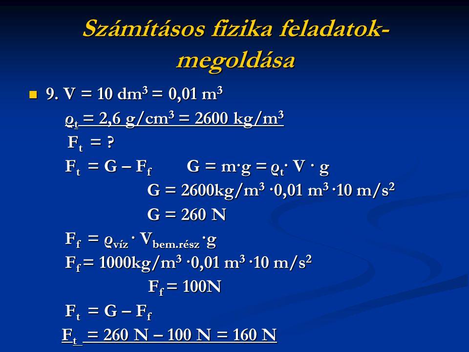 Számításos fizika feladatok- megoldása 9. V = 10 dm 3 = 0,01 m 3 9. V = 10 dm 3 = 0,01 m 3 ρ t = 2,6 g/cm 3 = 2600 kg/m 3 ρ t = 2,6 g/cm 3 = 2600 kg/m