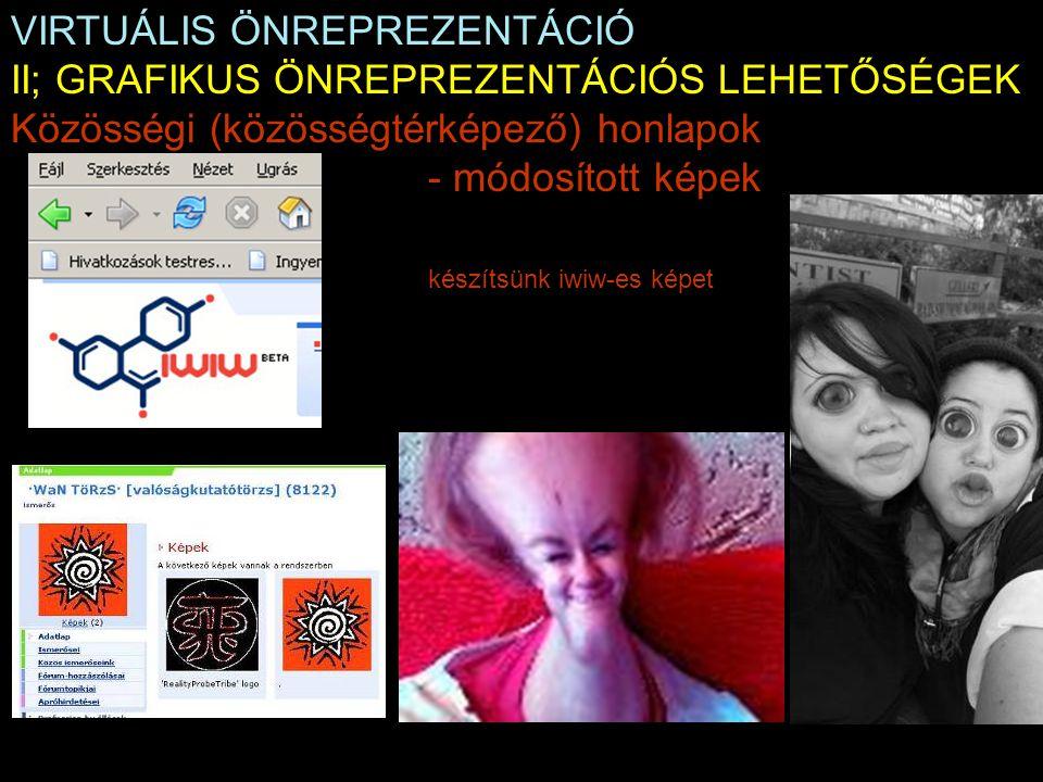 VIRTUÁLIS ÖNREPREZENTÁCIÓ II; GRAFIKUS ÖNREPREZENTÁCIÓS LEHETŐSÉGEK Közösségi (közösségtérképező) honlapok - módosított képek készítsünk iwiw-es képet