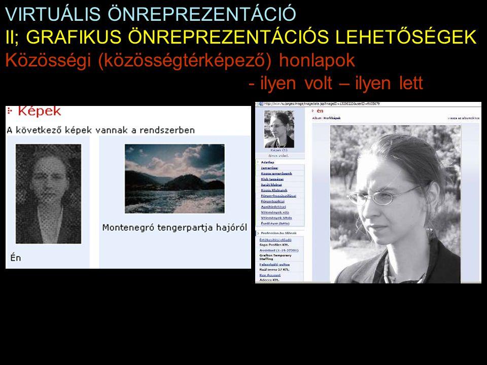VIRTUÁLIS ÖNREPREZENTÁCIÓ II; GRAFIKUS ÖNREPREZENTÁCIÓS LEHETŐSÉGEK Közösségi (közösségtérképező) honlapok - ilyen volt – ilyen lett