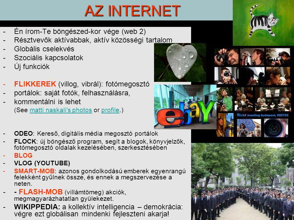 AZ INTERNET -Én írom-Te böngészed-kor vége (web 2) -Résztvevők aktívabbak, aktív közösségi tartalom -Globális cselekvés -Szociális kapcsolatok -Új funkciók -FLIKKEREK (villog, vibrál): fotómegosztó -portálok: saját fotók, felhasználásra, -kommentálni is lehet (See matti naskali s photos or profile.)matti naskali s photosprofile -ODEO: Kereső, digitális média megosztó portálok -FLOCK: új böngésző program, segít a blogok, könyvjelzők, fotómegosztó oldalak kezelésében, szerkesztésében -BLOG -VLOG (YOUTUBE) -SMART-MOB: azonos gondolkodású emberek egyenrangú felekként gyűlnek össze, és ennek a megszervezése a neten.
