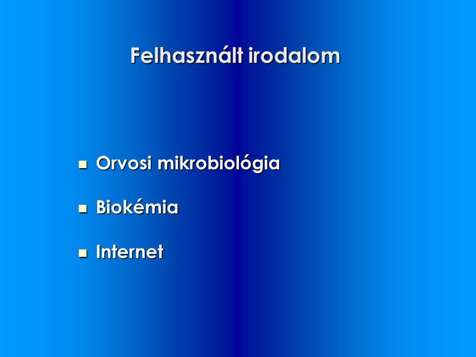 Felhasznált irodalom Orvosi mikrobiológia Orvosi mikrobiológia Biokémia Biokémia Internet Internet