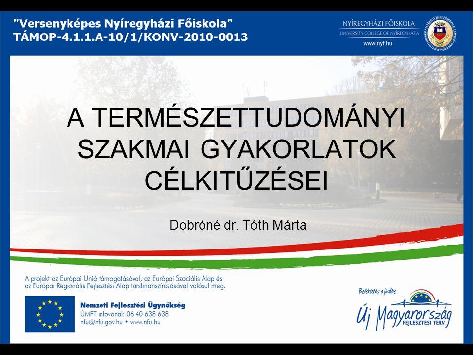 A TERMÉSZETTUDOMÁNYI SZAKMAI GYAKORLATOK CÉLKITŰZÉSEI Dobróné dr. Tóth Márta