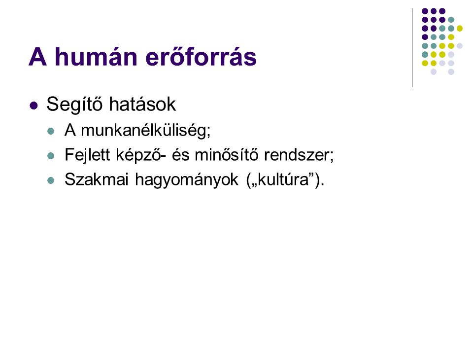 """A humán erőforrás Segítő hatások A munkanélküliség; Fejlett képző- és minősítő rendszer; Szakmai hagyományok (""""kultúra"""")."""