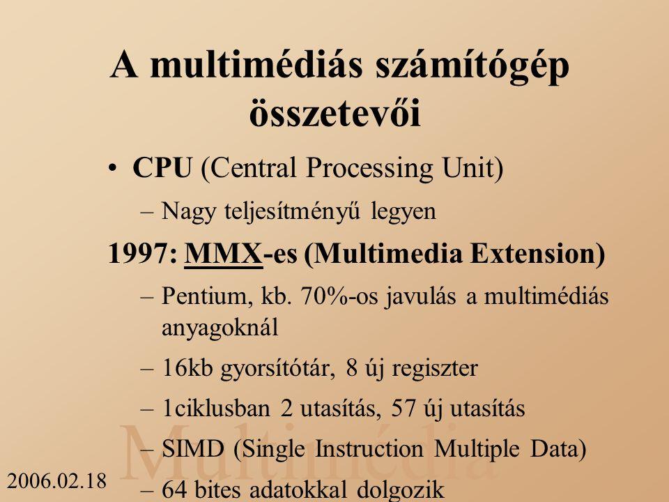 Multimédia 2006.02.18 A multimédiás számítógép összetevői CPU (Central Processing Unit) –Nagy teljesítményű legyen 1997: MMX-es (Multimedia Extension)