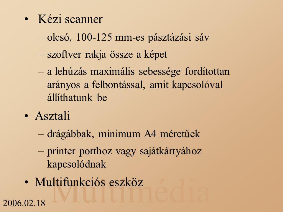 Multimédia 2006.02.18 Kézi scanner –olcsó, 100-125 mm-es pásztázási sáv –szoftver rakja össze a képet –a lehúzás maximális sebessége fordítottan arány