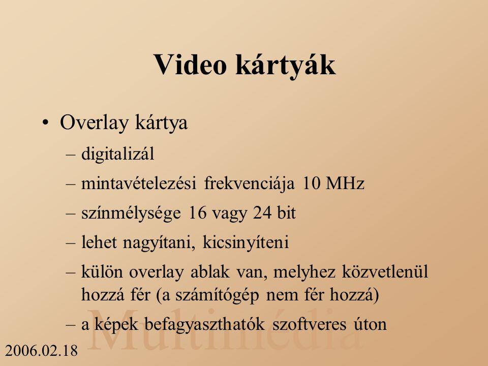 Multimédia 2006.02.18 Video kártyák Overlay kártya –digitalizál –mintavételezési frekvenciája 10 MHz –színmélysége 16 vagy 24 bit –lehet nagyítani, ki