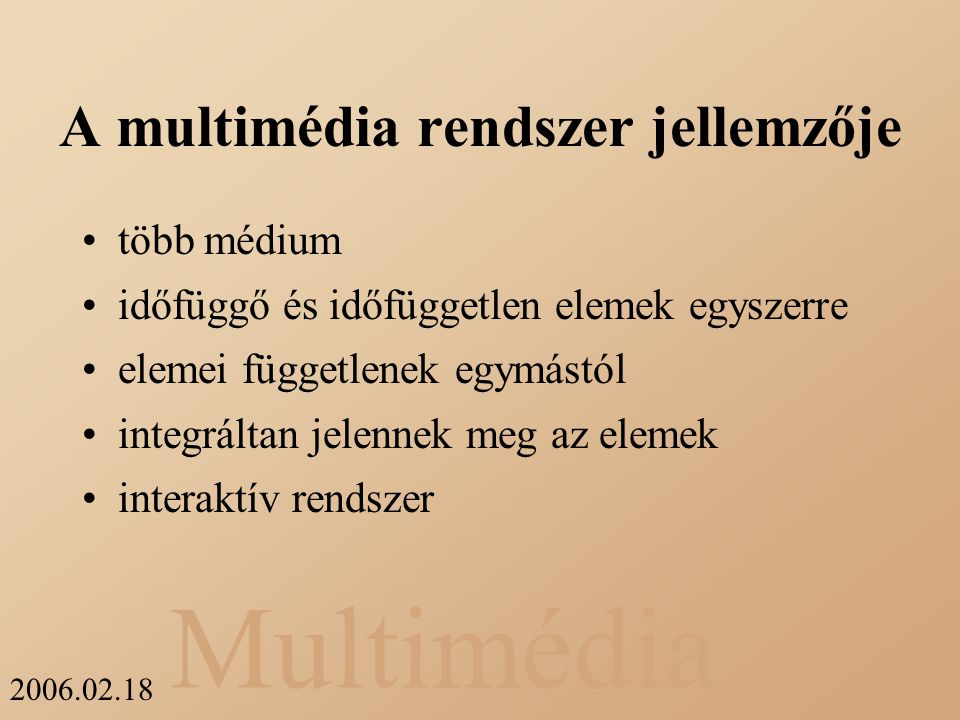 Multimédia 2006.02.18 A multimédia rendszer jellemzője több médium időfüggő és időfüggetlen elemek egyszerre elemei függetlenek egymástól integráltan