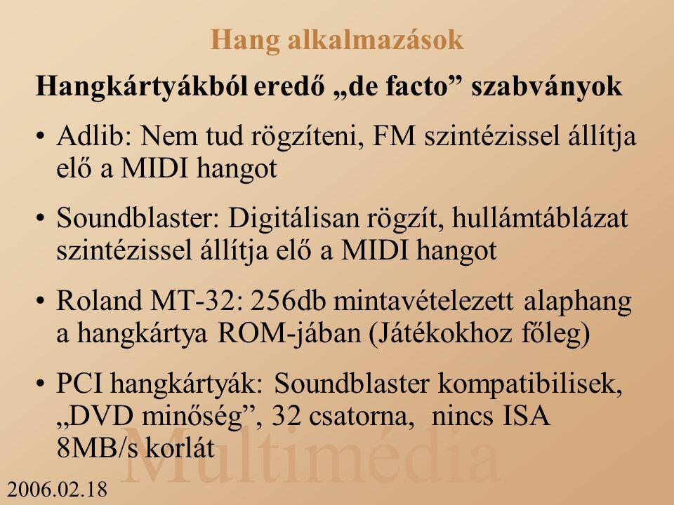 """2006.02.18 Multimédia Hangkártyákból eredő """"de facto szabványok Adlib: Nem tud rögzíteni, FM szintézissel állítja elő a MIDI hangot Soundblaster: Digitálisan rögzít, hullámtáblázat szintézissel állítja elő a MIDI hangot Roland MT-32: 256db mintavételezett alaphang a hangkártya ROM-jában (Játékokhoz főleg) PCI hangkártyák: Soundblaster kompatibilisek, """"DVD minőség , 32 csatorna, nincs ISA 8MB/s korlát Hang alkalmazások"""