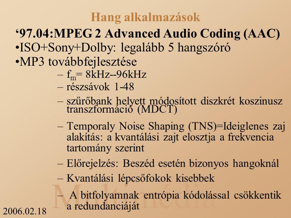 2006.02.18 Multimédia '97.04:MPEG 2 Advanced Audio Coding (AAC) ISO+Sony+Dolby: legalább 5 hangszóró MP3 továbbfejlesztése –f m = 8kHz--96kHz –részsávok 1-48 –szűrőbank helyett módosított diszkrét koszinusz transzformáció (MDCT) –Temporaly Noise Shaping (TNS)=Ideiglenes zaj alakítás: a kvantálási zajt elosztja a frekvencia tartomány szerint –Előrejelzés: Beszéd esetén bizonyos hangoknál –Kvantálási lépcsőfokok kisebbek – A bitfolyamnak entrópia kódolással csökkentik a redundanciáját –WAV helyett kódolt állomány –kihagyja a zajokat (részsáv kódolás) –általános tömörítés –3 réteg Layer 1--128 kb/s felett Layer 2--128 kb/s körül Layer 3-- 64 kb/s körül Hang alkalmazások