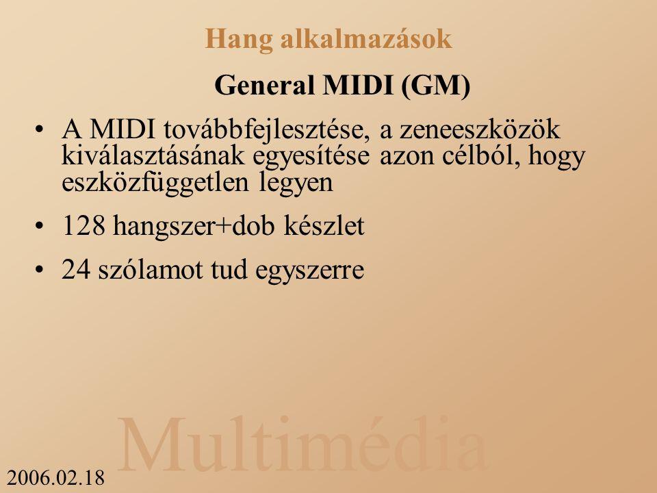 2006.02.18 Multimédia General MIDI (GM) A MIDI továbbfejlesztése, a zeneeszközök kiválasztásának egyesítése azon célból, hogy eszközfüggetlen legyen 128 hangszer+dob készlet 24 szólamot tud egyszerre Hang alkalmazások