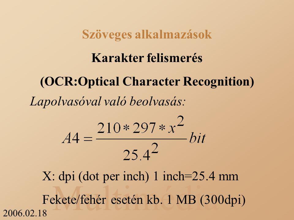 2006.02.18 Multimédia Az OCR programok csoportosítása: Összehasonlító: Bittérképes minták alapján dolgozik, tehát betűtípus és betűméret függő Körvonal elemző: arányokat figyel, tehát független Szöveges alkalmazások Karakter felismerés