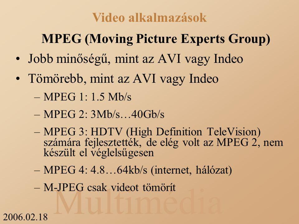 2006.02.18 Multimédia MPEG (Moving Picture Experts Group) Jobb minőségű, mint az AVI vagy Indeo Tömörebb, mint az AVI vagy Indeo –MPEG 1: 1.5 Mb/s –MPEG 2: 3Mb/s…40Gb/s –MPEG 3: HDTV (High Definition TeleVision) számára fejlesztették, de elég volt az MPEG 2, nem készült el véglelsűgesen –MPEG 4: 4.8…64kb/s (internet, hálózat) –M-JPEG csak videot tömörít Video alkalmazások