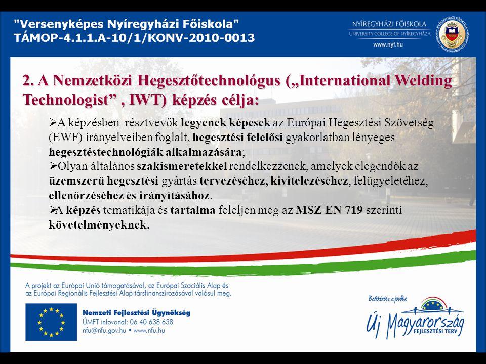 """2. A Nemzetközi Hegesztőtechnológus (""""International Welding Technologist"""", IWT) képzés célja:  A képzésben résztvevők legyenek képesek az Európai Heg"""