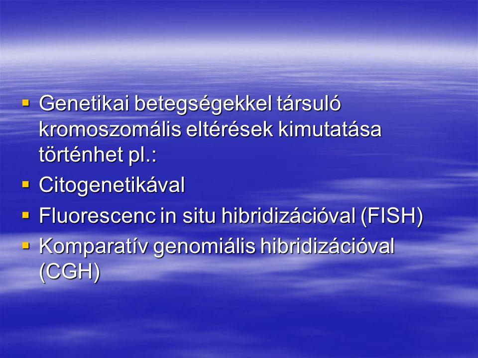  Genetikai betegségekkel társuló kromoszomális eltérések kimutatása történhet pl.:  Citogenetikával  Fluorescenc in situ hibridizációval (FISH)  K