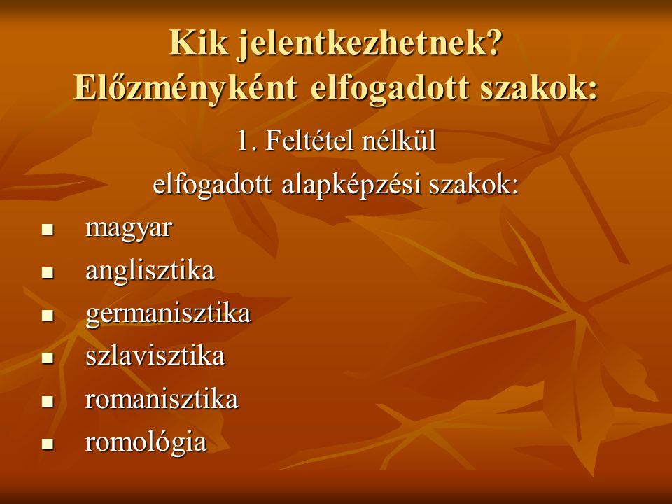 Kik jelentkezhetnek? Előzményként elfogadott szakok: 1. Feltétel nélkül elfogadott alapképzési szakok: magyar magyar anglisztika anglisztika germanisz