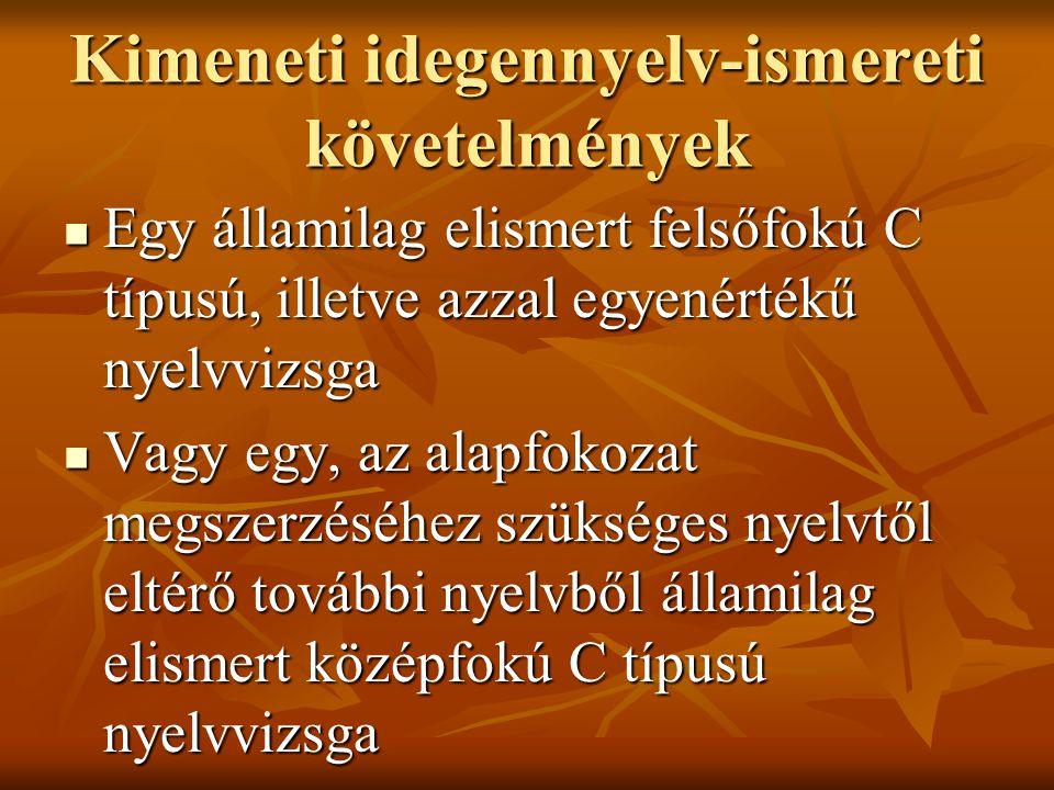 Kimeneti idegennyelv-ismereti követelmények Egy államilag elismert felsőfokú C típusú, illetve azzal egyenértékű nyelvvizsga Egy államilag elismert felsőfokú C típusú, illetve azzal egyenértékű nyelvvizsga Vagy egy, az alapfokozat megszerzéséhez szükséges nyelvtől eltérő további nyelvből államilag elismert középfokú C típusú nyelvvizsga Vagy egy, az alapfokozat megszerzéséhez szükséges nyelvtől eltérő további nyelvből államilag elismert középfokú C típusú nyelvvizsga