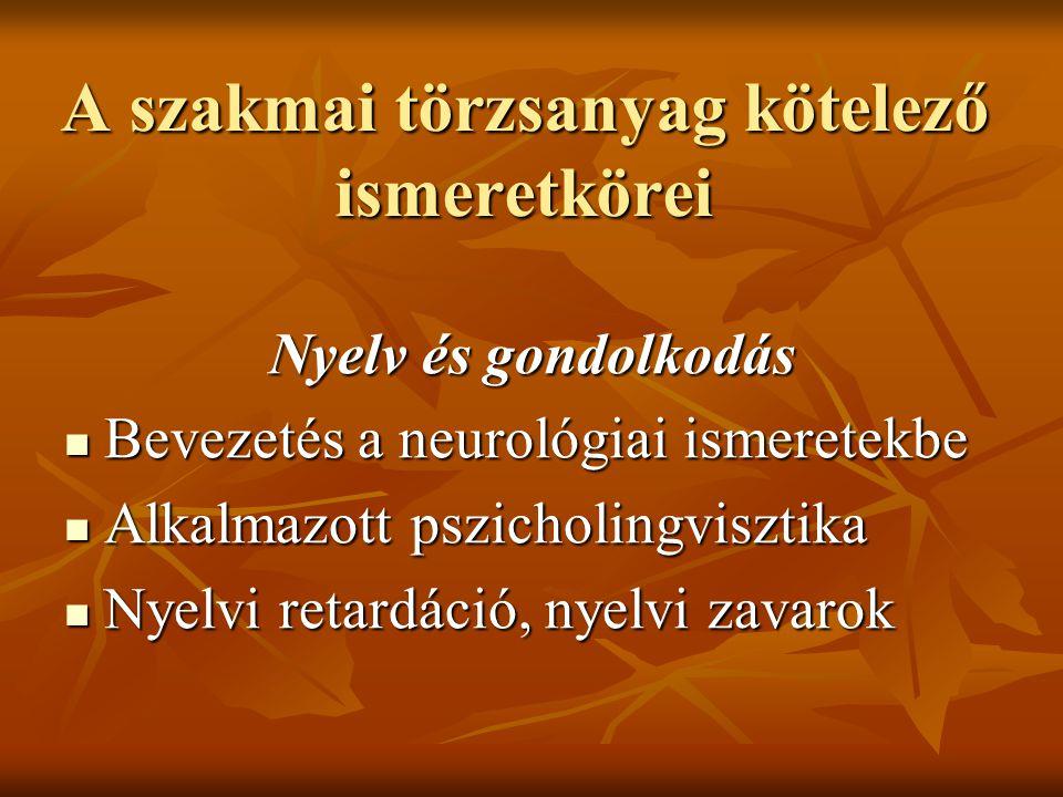 A szakmai törzsanyag kötelező ismeretkörei Nyelv és gondolkodás Bevezetés a neurológiai ismeretekbe Bevezetés a neurológiai ismeretekbe Alkalmazott pszicholingvisztika Alkalmazott pszicholingvisztika Nyelvi retardáció, nyelvi zavarok Nyelvi retardáció, nyelvi zavarok