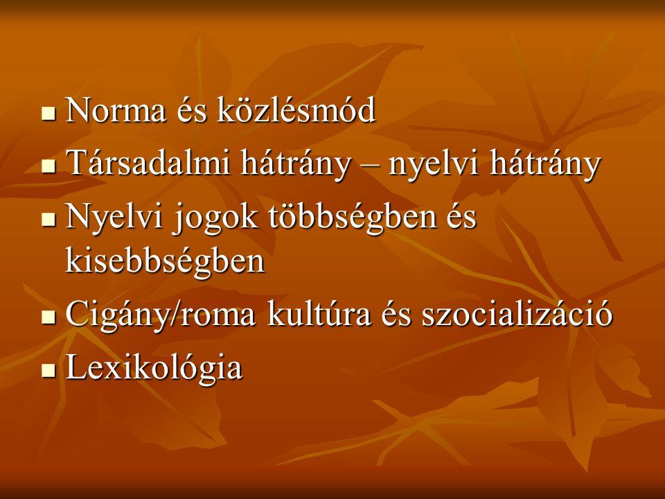 Norma és közlésmód Norma és közlésmód Társadalmi hátrány – nyelvi hátrány Társadalmi hátrány – nyelvi hátrány Nyelvi jogok többségben és kisebbségben Nyelvi jogok többségben és kisebbségben Cigány/roma kultúra és szocializáció Cigány/roma kultúra és szocializáció Lexikológia Lexikológia