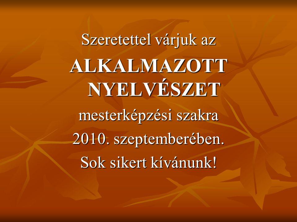 Szeretettel várjuk az ALKALMAZOTT NYELVÉSZET mesterképzési szakra 2010. szeptemberében. Sok sikert kívánunk!