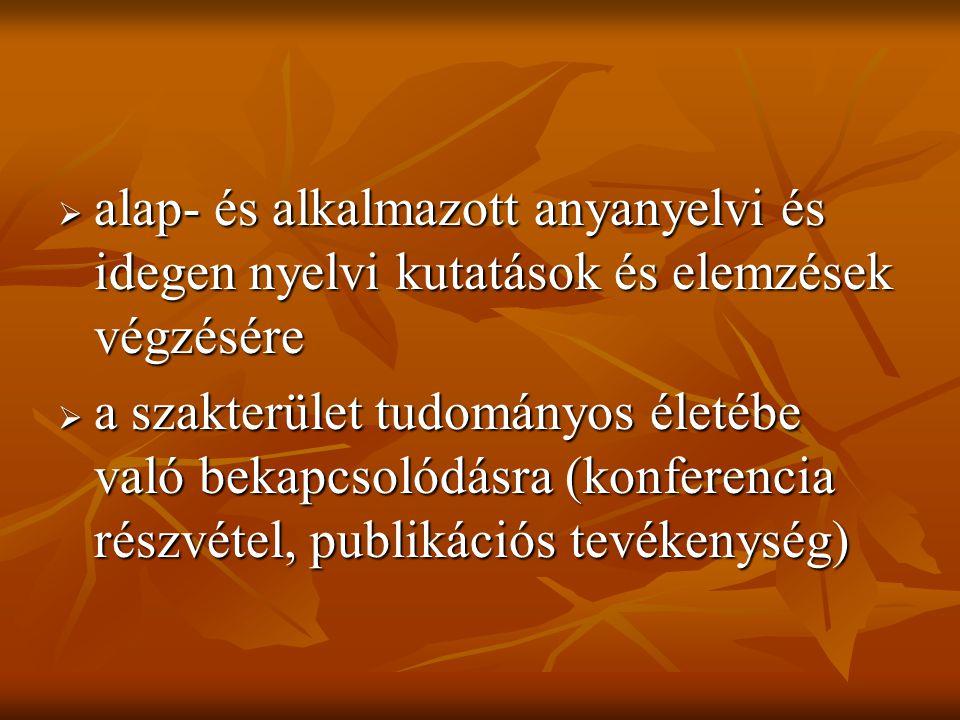  alap- és alkalmazott anyanyelvi és idegen nyelvi kutatások és elemzések végzésére  a szakterület tudományos életébe való bekapcsolódásra (konferencia részvétel, publikációs tevékenység)