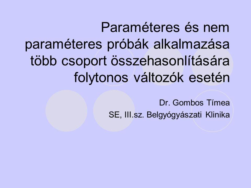Paraméteres és nem paraméteres próbák alkalmazása több csoport összehasonlítására folytonos változók esetén Dr. Gombos Tímea SE, III.sz. Belgyógyászat