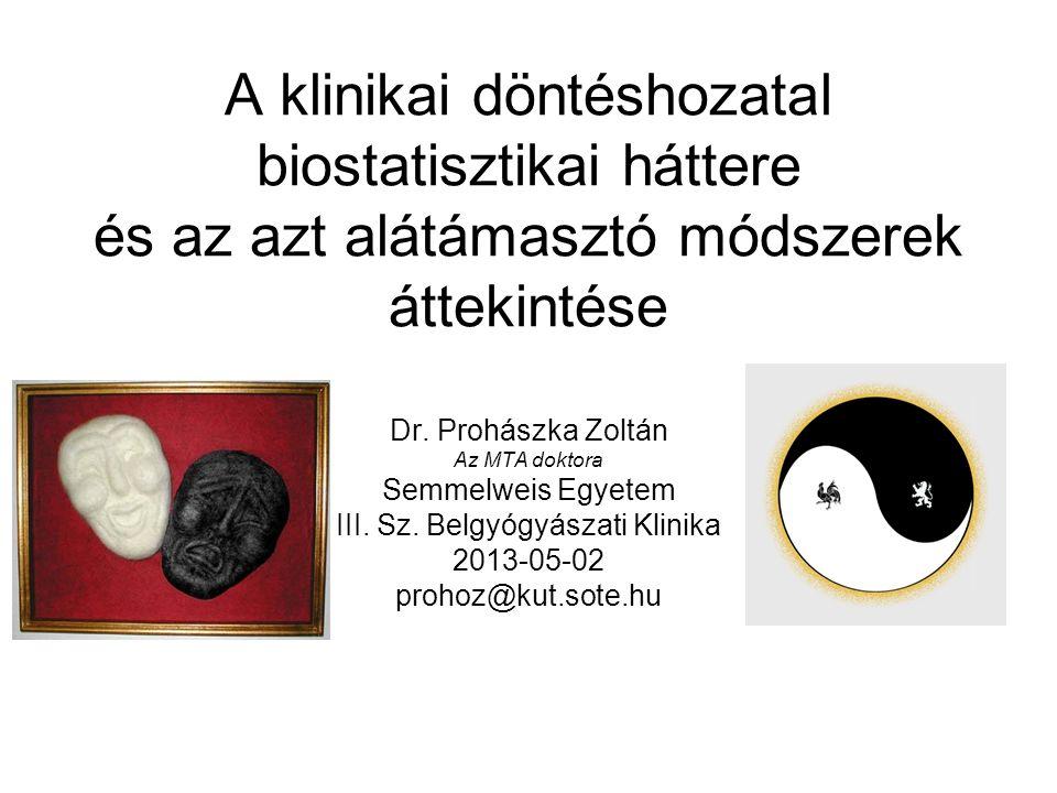 A klinikai döntéshozatal biostatisztikai háttere és az azt alátámasztó módszerek áttekintése Dr. Prohászka Zoltán Az MTA doktora Semmelweis Egyetem II