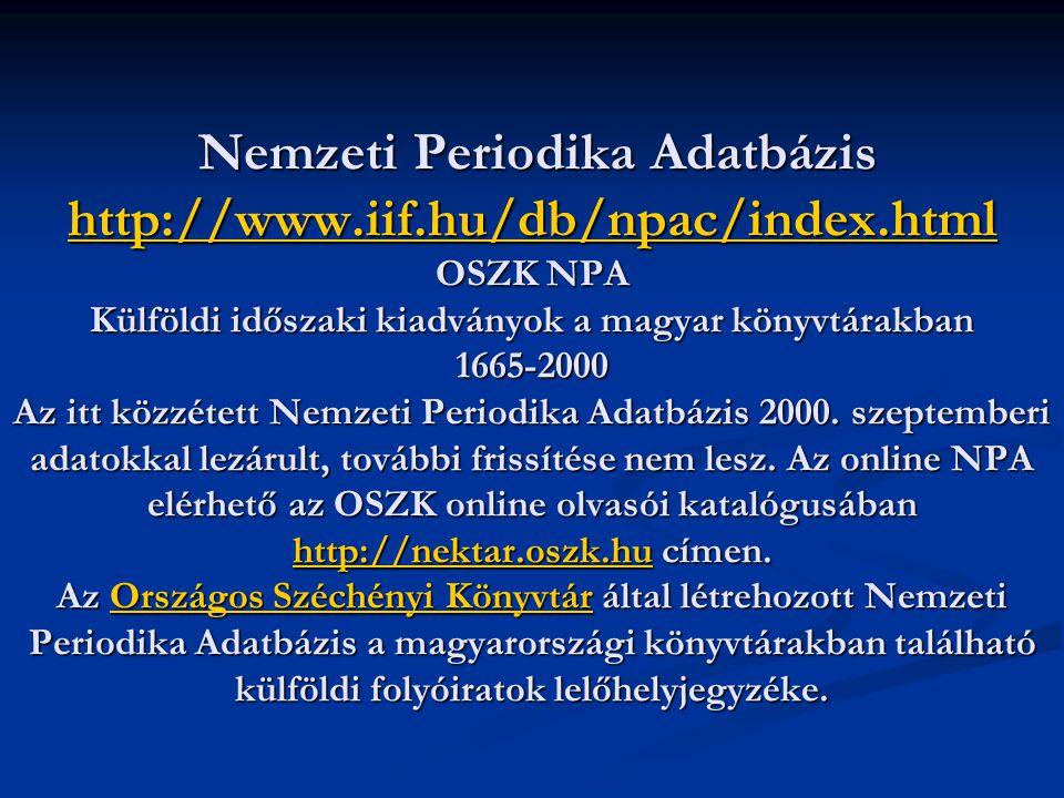 Nemzeti Periodika Adatbázis http://www.iif.hu/db/npac/index.html OSZK NPA Külföldi időszaki kiadványok a magyar könyvtárakban 1665-2000 Az itt közzétett Nemzeti Periodika Adatbázis 2000.