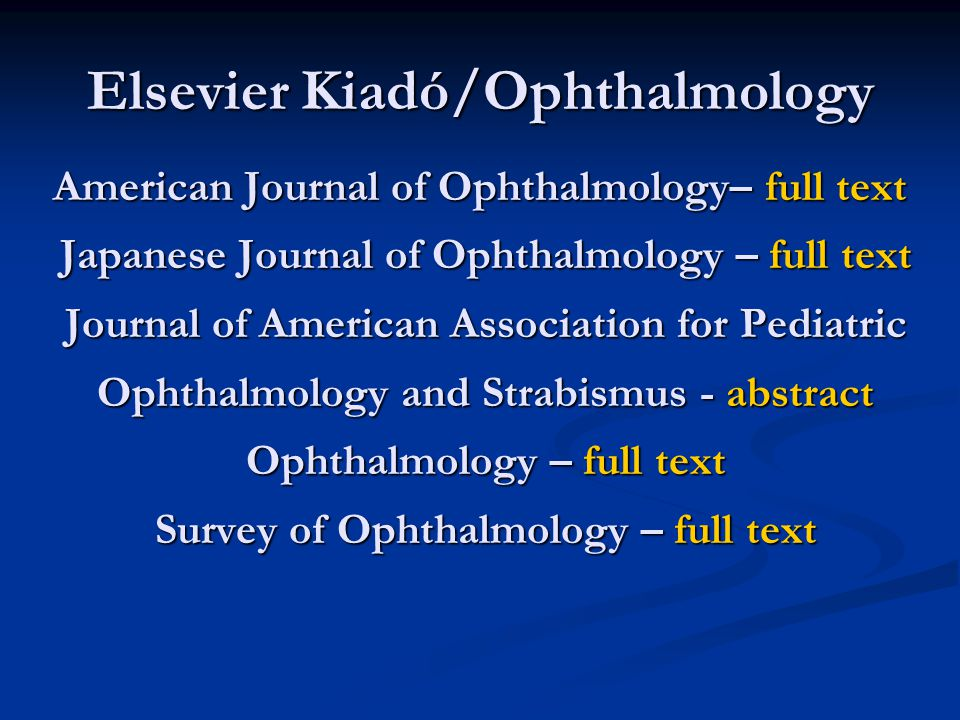 Elsevier Kiadó/Ophthalmology American Journal of Ophthalmology– full text Japanese Journal of Ophthalmology – full text Journal of American Association for Pediatric Ophthalmology and Strabismus - abstract Ophthalmology – full text Survey of Ophthalmology – full text