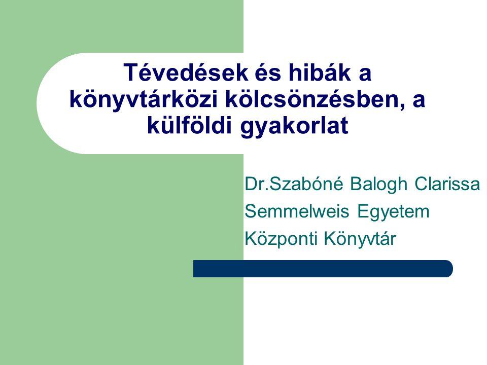 Tévedések és hibák a könyvtárközi kölcsönzésben, a külföldi gyakorlat Dr.Szabóné Balogh Clarissa Semmelweis Egyetem Központi Könyvtár