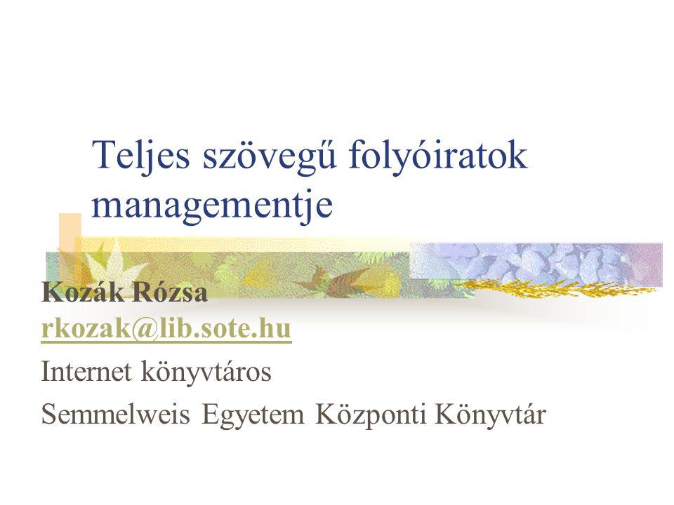 Teljes szövegű folyóiratok managementje Kozák Rózsa rkozak@lib.sote.hu rkozak@lib.sote.hu Internet könyvtáros Semmelweis Egyetem Központi Könyvtár