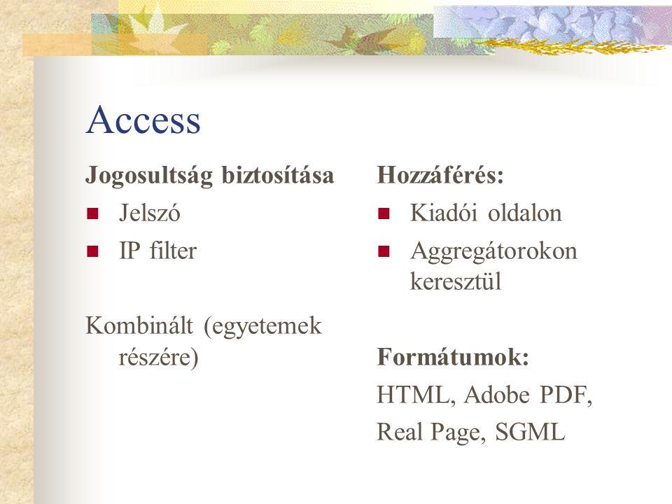 Access Jogosultság biztosítása Jelszó IP filter Kombinált (egyetemek részére) Hozzáférés: Kiadói oldalon Aggregátorokon keresztül Formátumok: HTML, Adobe PDF, Real Page, SGML