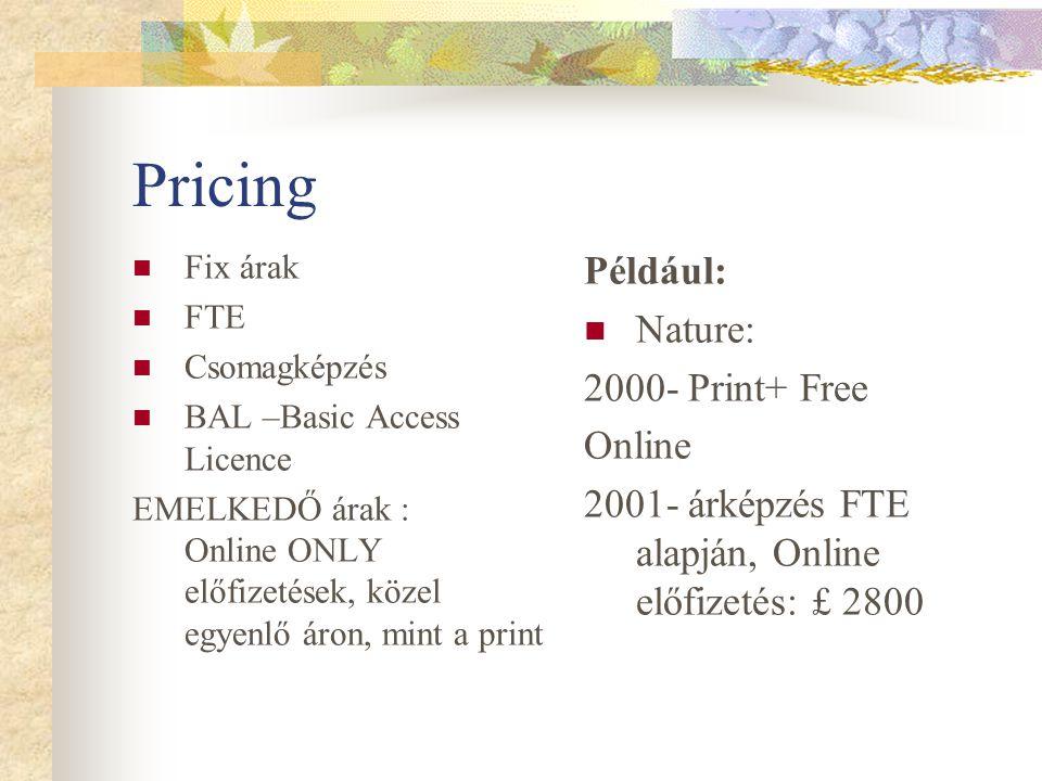 Pricing Fix árak FTE Csomagképzés BAL –Basic Access Licence EMELKEDŐ árak : Online ONLY előfizetések, közel egyenlő áron, mint a print Például: Nature: 2000- Print+ Free Online 2001- árképzés FTE alapján, Online előfizetés: £ 2800
