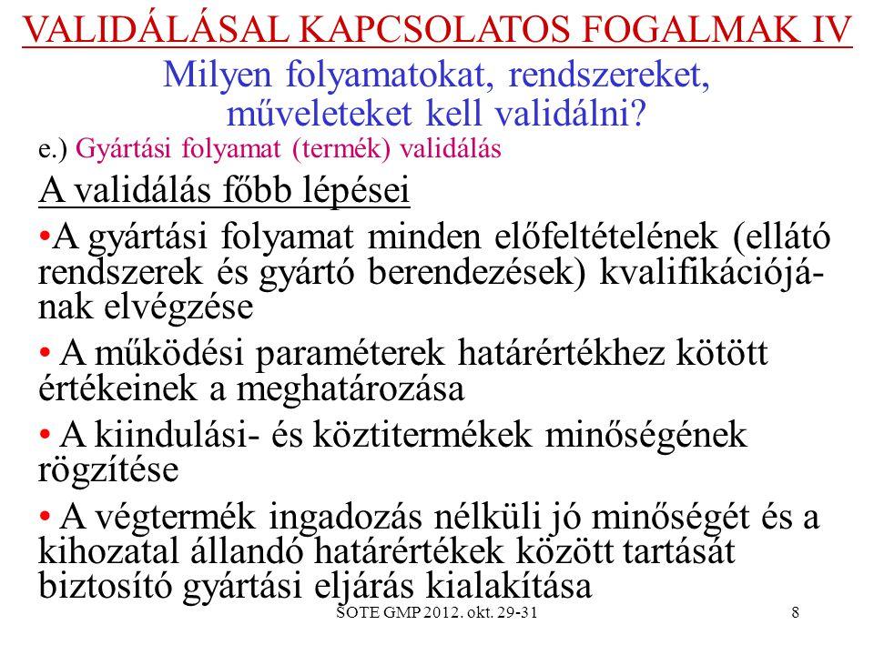 SOTE GMP 2012. okt. 29-318 VALIDÁLÁSAL KAPCSOLATOS FOGALMAK IV Milyen folyamatokat, rendszereket, műveleteket kell validálni? e.) Gyártási folyamat (t