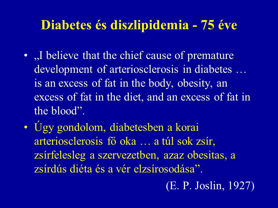 "Diabetes és diszlipidemia - 75 éve ""I believe that the chief cause of premature development of arteriosclerosis in diabetes … is an excess of fat in t"