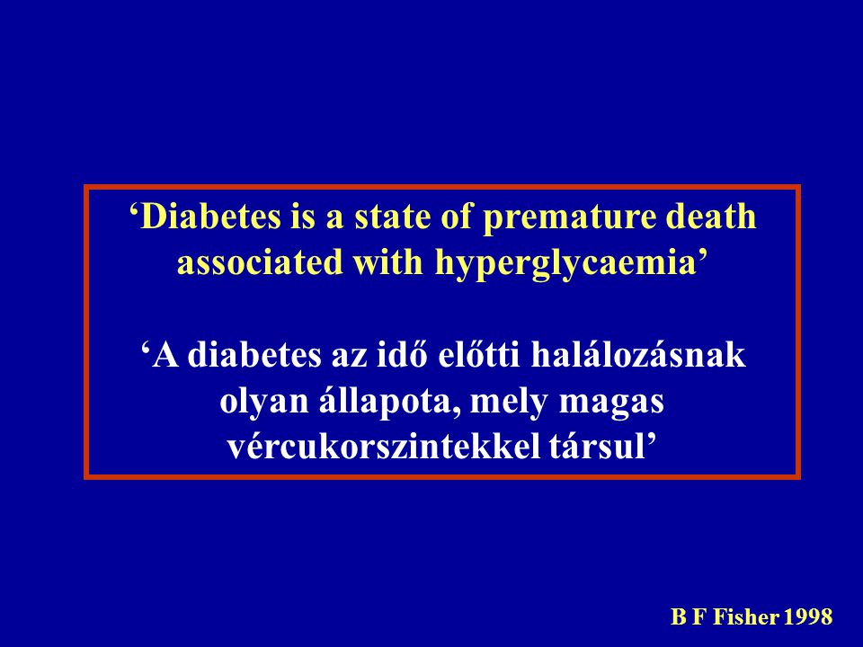 'Diabetes is a state of premature death associated with hyperglycaemia' 'A diabetes az idő előtti halálozásnak olyan állapota, mely magas vércukorszintekkel társul' B F Fisher 1998