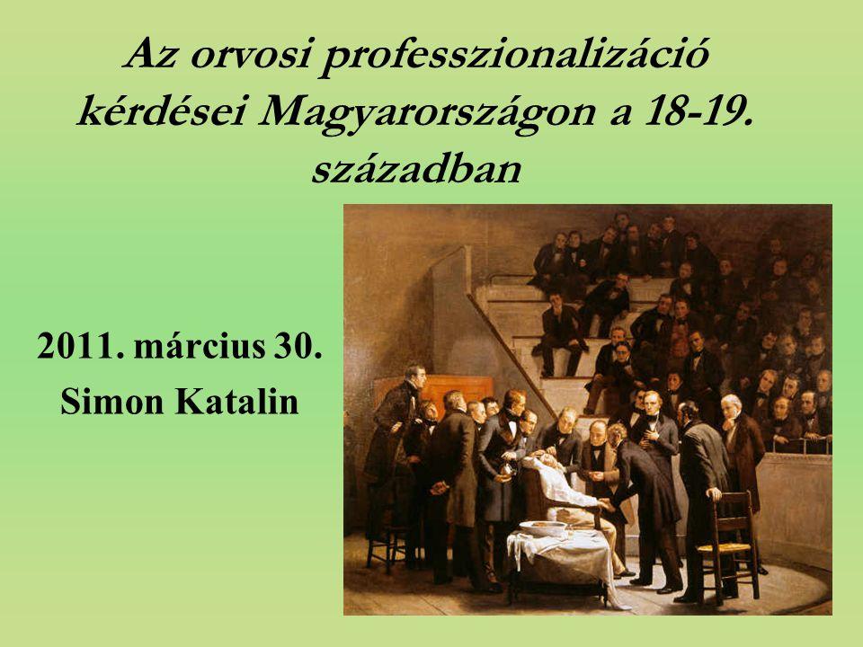 Az orvosi professzionalizáció kérdései Magyarországon a 18-19. században 2011. március 30. Simon Katalin