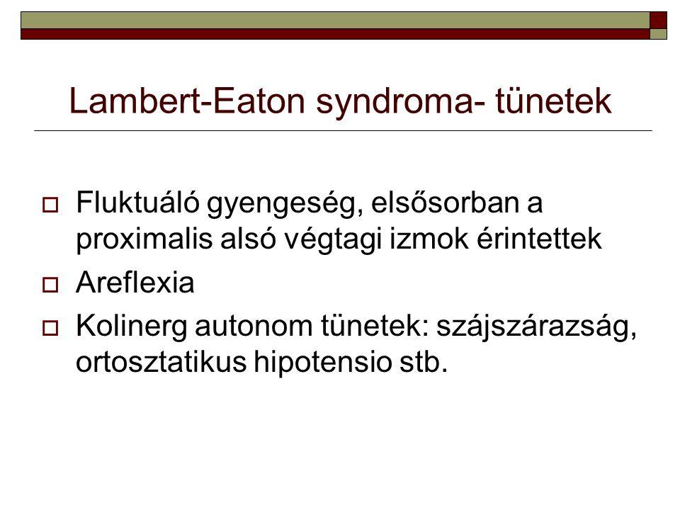 Lambert-Eaton syndroma- tünetek  Fluktuáló gyengeség, elsősorban a proximalis alsó végtagi izmok érintettek  Areflexia  Kolinerg autonom tünetek: s