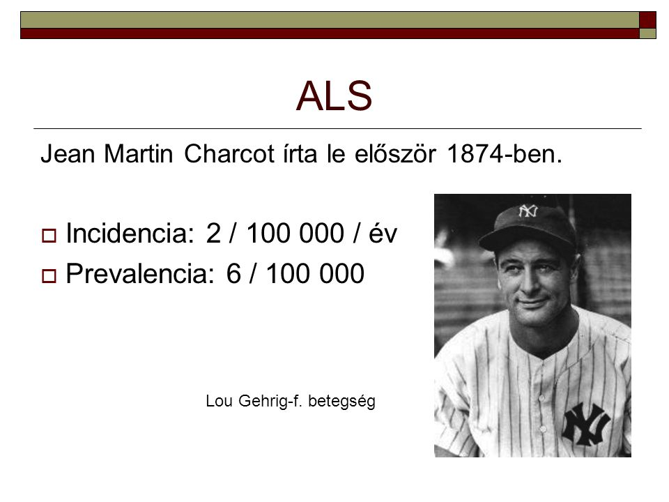 ALS Jean Martin Charcot írta le először 1874-ben.  Incidencia: 2 / 100 000 / év  Prevalencia: 6 / 100 000 Lou Gehrig-f. betegség