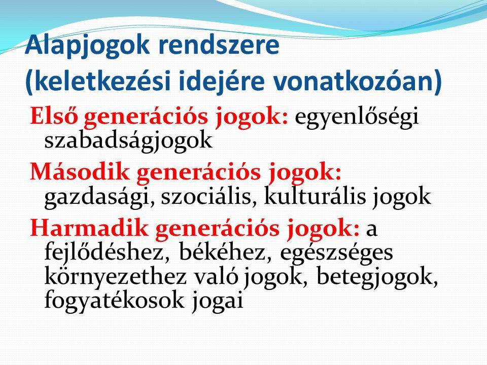 Alapjogok rendszere (keletkezési idejére vonatkozóan) Első generációs jogok: egyenlőségi szabadságjogok Második generációs jogok: gazdasági, szociális