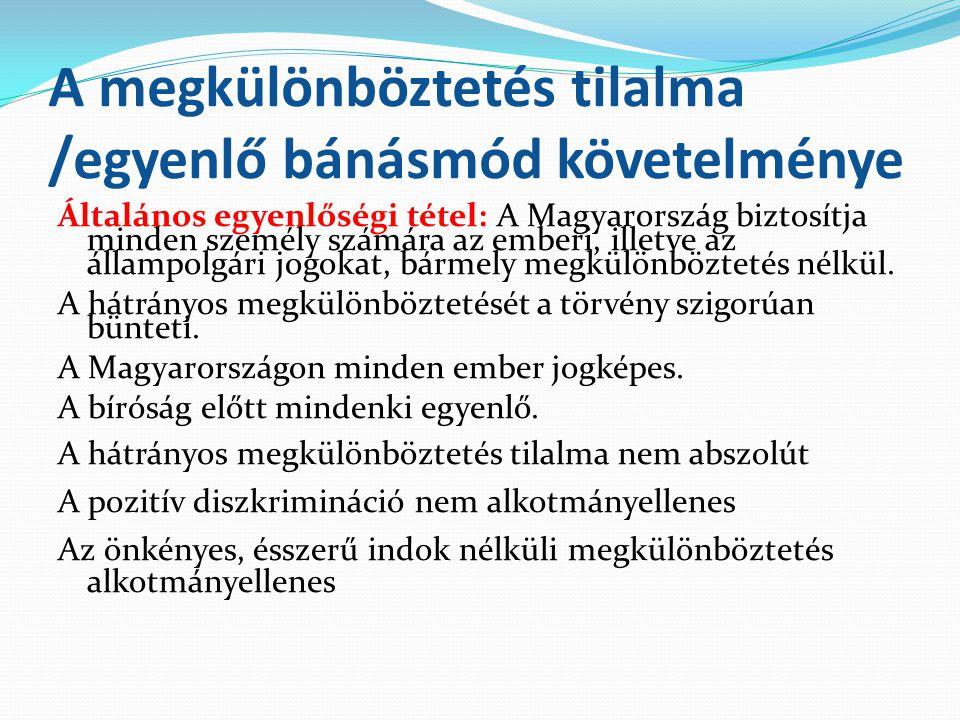 A megkülönböztetés tilalma /egyenlő bánásmód követelménye Általános egyenlőségi tétel: A Magyarország biztosítja minden személy számára az emberi, ill