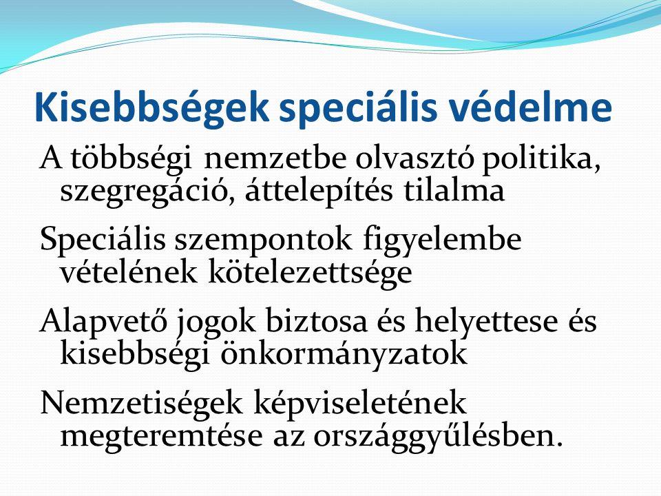 Kisebbségek speciális védelme A többségi nemzetbe olvasztó politika, szegregáció, áttelepítés tilalma Speciális szempontok figyelembe vételének kötele